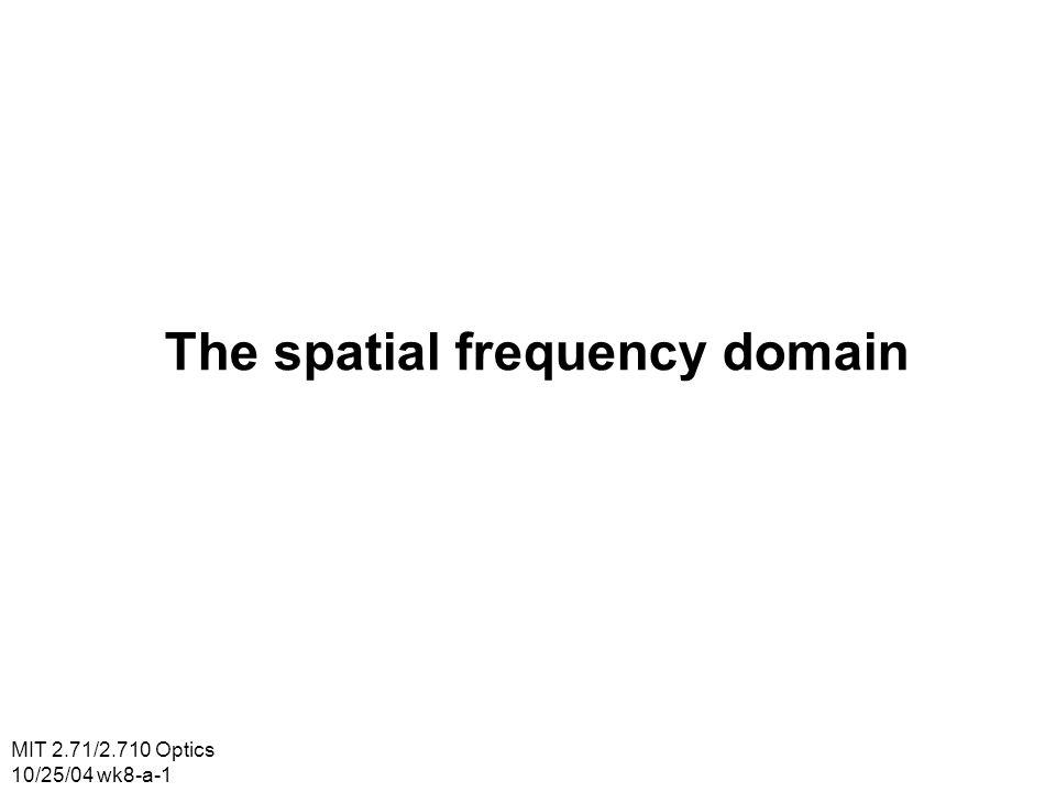 MIT 2.71/2.710 Optics 10/25/04 wk8-a-1 The spatial frequency domain