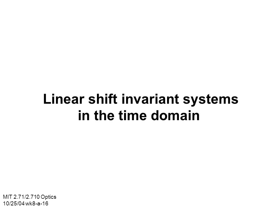 MIT 2.71/2.710 Optics 10/25/04 wk8-a-16 Linear shift invariant systems in the time domain