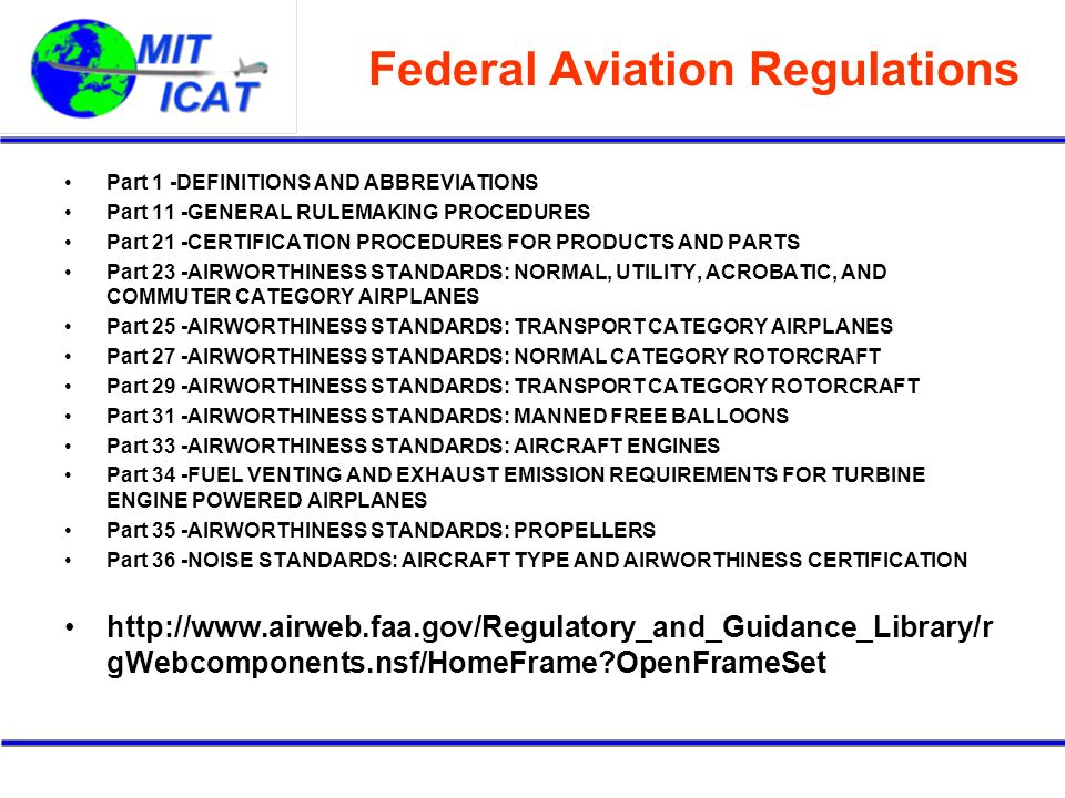 Federal Aviation Regulations Part 1 -DEFINITIONS AND ABBREVIATIONS Part 11 -GENERAL RULEMAKING PROCEDURES Part 21 -CERTIFICATION PROCEDURES FOR PRODUCTS AND PARTS Part 23 -AIRWORTHINESS STANDARDS: NORMAL, UTILITY, ACROBATIC, AND COMMUTER CATEGORY AIRPLANES Part 25 -AIRWORTHINESS STANDARDS: TRANSPORT CATEGORY AIRPLANES Part 27 -AIRWORTHINESS STANDARDS: NORMAL CATEGORY ROTORCRAFT Part 29 -AIRWORTHINESS STANDARDS: TRANSPORT CATEGORY ROTORCRAFT Part 31 -AIRWORTHINESS STANDARDS: MANNED FREE BALLOONS Part 33 -AIRWORTHINESS STANDARDS: AIRCRAFT ENGINES Part 34 -FUEL VENTING AND EXHAUST EMISSION REQUIREMENTS FOR TURBINE ENGINE POWERED AIRPLANES Part 35 -AIRWORTHINESS STANDARDS: PROPELLERS Part 36 -NOISE STANDARDS: AIRCRAFT TYPE AND AIRWORTHINESS CERTIFICATION http://www.airweb.faa.gov/Regulatory_and_Guidance_Library/r gWebcomponents.nsf/HomeFrame?OpenFrameSet