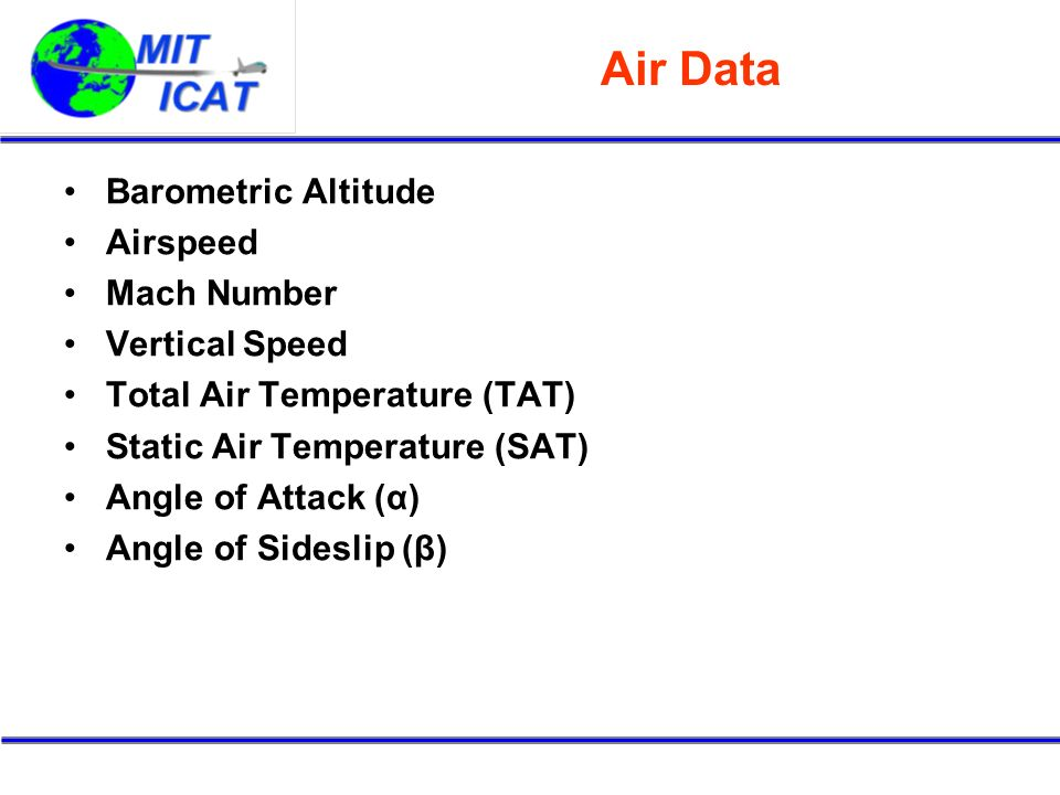 Air Data Barometric Altitude Airspeed Mach Number Vertical Speed Total Air Temperature (TAT) Static Air Temperature (SAT) Angle of Attack (α) Angle of Sideslip (β)