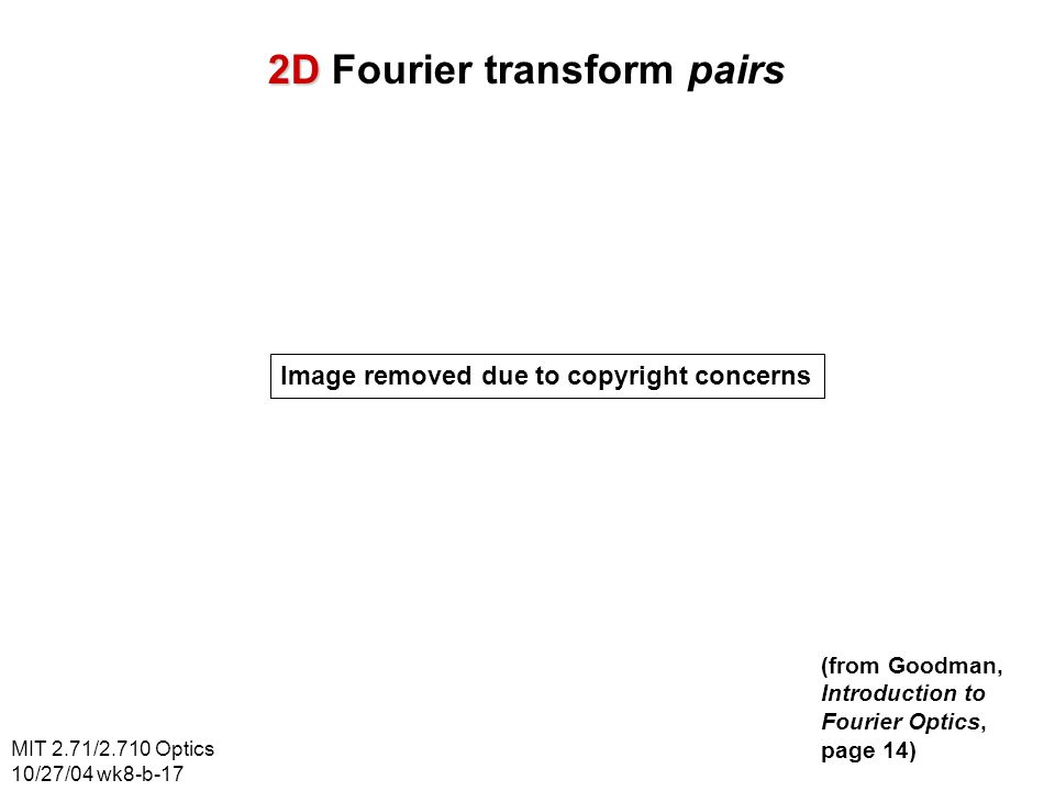 MIT 2.71/2.710 Optics 10/27/04 wk8-b-17 2D 2D Fourier transform pairs Image removed due to copyright concerns (from Goodman, Introduction to Fourier O