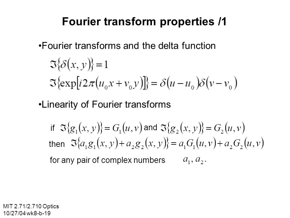 MIT 2.71/2.710 Optics 10/27/04 wk8-b-19 Fourier transform properties /1 Fourier transforms and the delta function Linearity of Fourier transforms if a