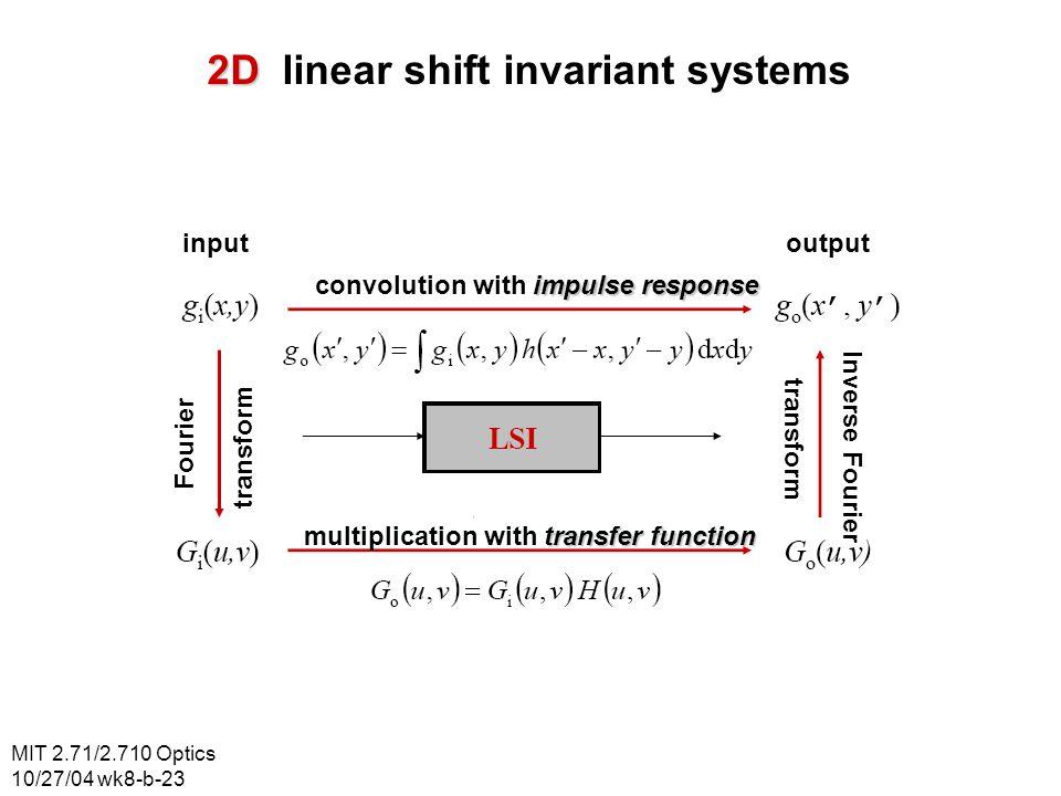 MIT 2.71/2.710 Optics 10/27/04 wk8-b-23 2D 2D linear shift invariant systems input output impulse response convolution with impulse response transfer