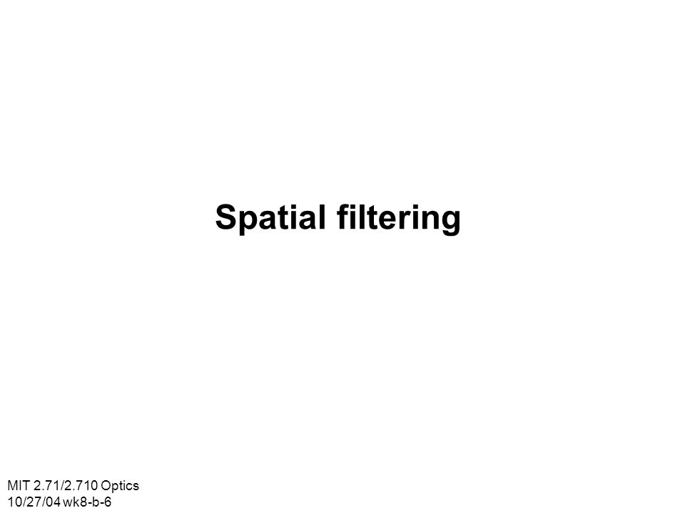 MIT 2.71/2.710 Optics 10/27/04 wk8-b-6 Spatial filtering