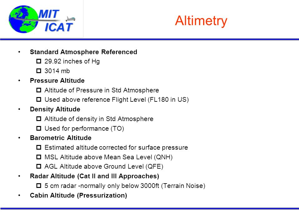 Altimetry Standard Atmosphere Referenced 29.92 inches of Hg 3014 mb Pressure Altitude Altitude of Pressure in Std Atmosphere Used above reference Flig