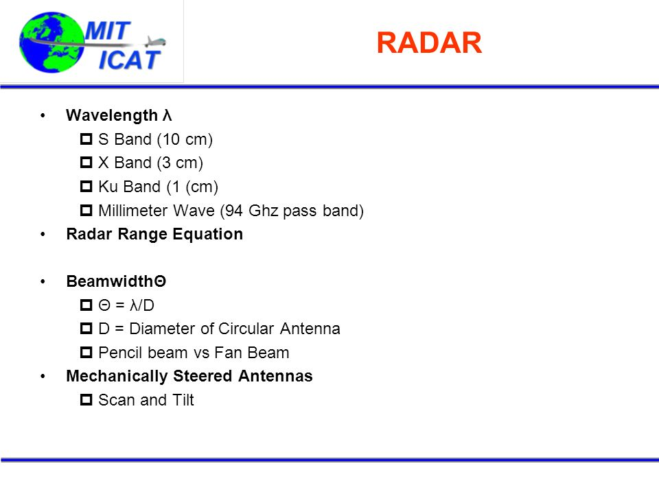 RADAR Wavelength λ S Band (10 cm) X Band (3 cm) Ku Band (1 (cm) Millimeter Wave (94 Ghz pass band) Radar Range Equation BeamwidthΘ Θ = λ/D D = Diamete