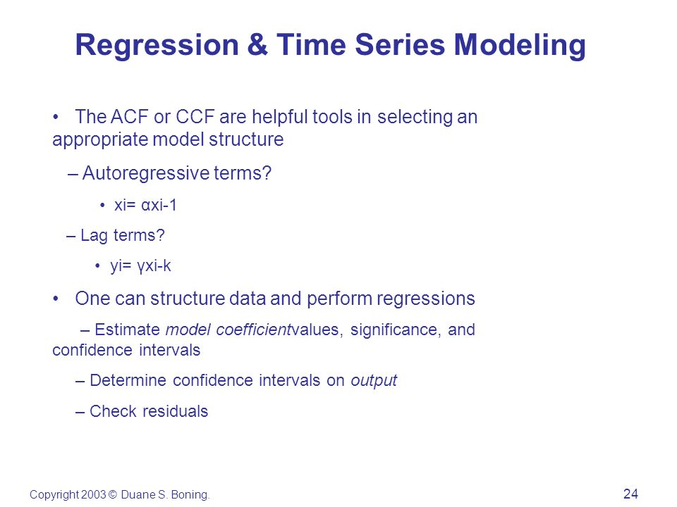 Copyright 2003 © Duane S. Boning. 24 Regression & Time Series Modeling The ACF or CCF are helpful tools in selecting an appropriate model structure –