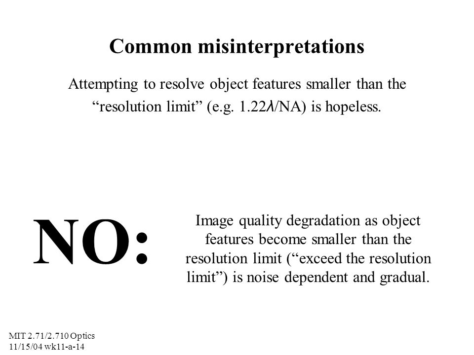 MIT 2.71/2.710 Optics 11/15/04 wk11-a-15 Common misinterpretations Attempting to resolve object features smaller than the resolution limit (e.g.