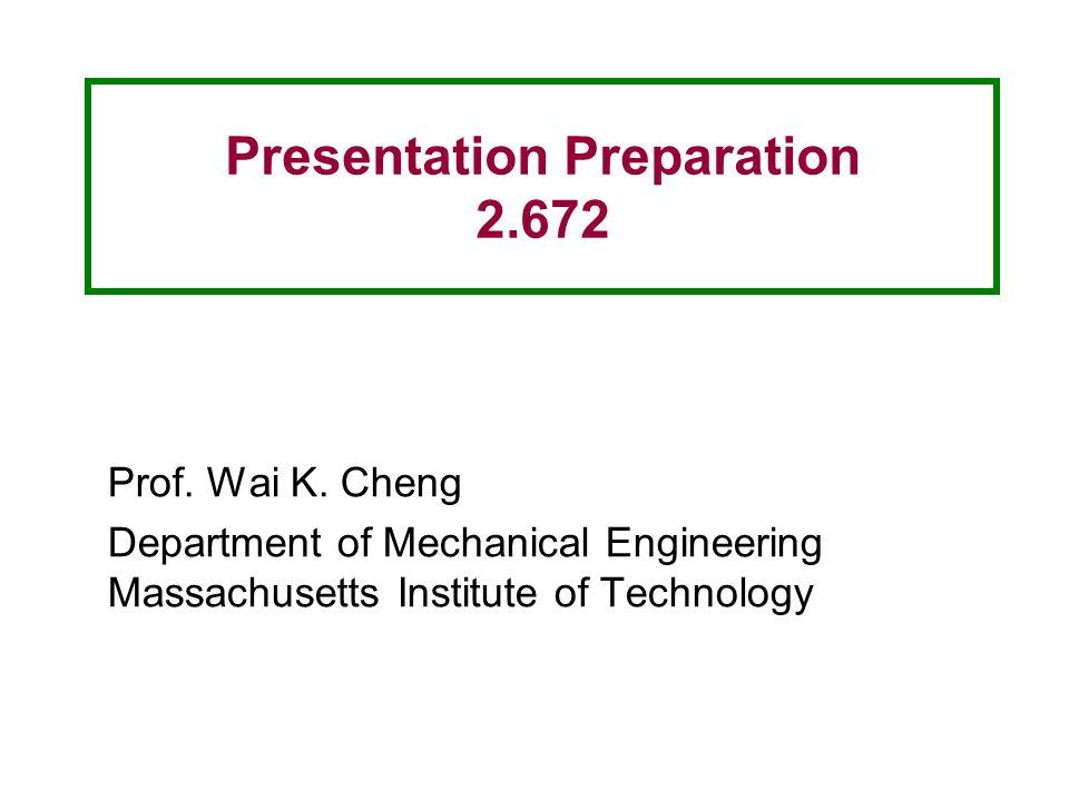 Presentation Preparation 2.672 Prof. Wai K. Cheng Department of Mechanical Engineering Massachusetts Institute of Technology