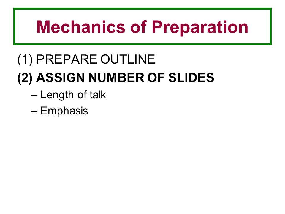Mechanics of Preparation (1) PREPARE OUTLINE (2) ASSIGN NUMBER OF SLIDES –Length of talk –Emphasis