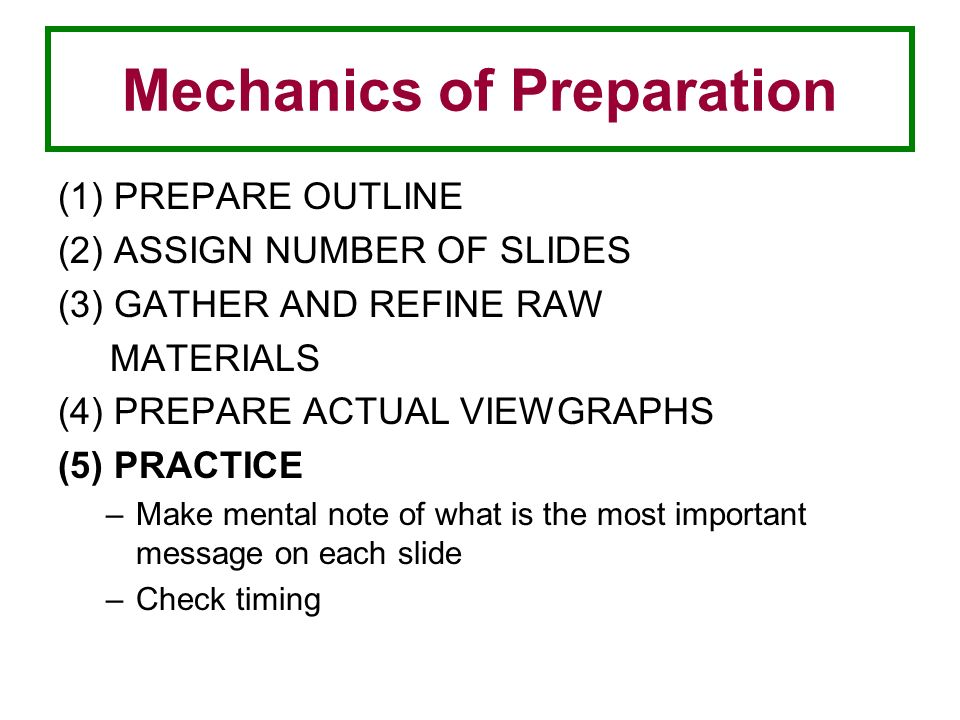 Mechanics of Preparation (1) PREPARE OUTLINE (2) ASSIGN NUMBER OF SLIDES (3) GATHER AND REFINE RAW MATERIALS (4) PREPARE ACTUAL VIEWGRAPHS (5) PRACTICE –Make mental note of what is the most important message on each slide –Check timing