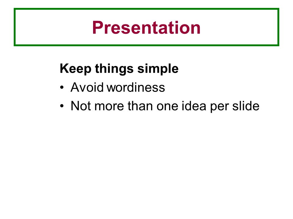 Presentation Keep things simple Avoid wordiness Not more than one idea per slide