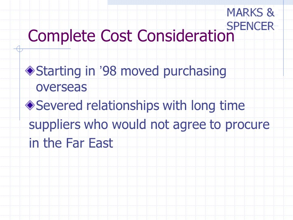 Complete Cost Consideration Starting in 98 moved purchasing overseas Severed relationships with long time suppliers who would not agree to procure in the Far East
