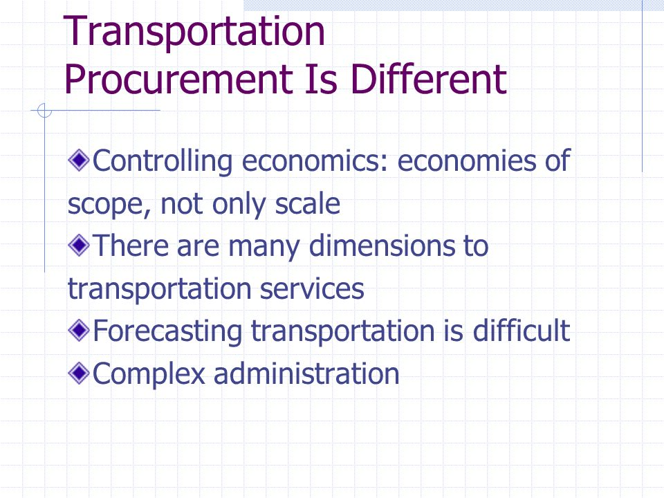 Transportation Procurement Is Different Controlling economics: economies of scope, not only scale There are many dimensions to transportation services Forecasting transportation is difficult Complex administration