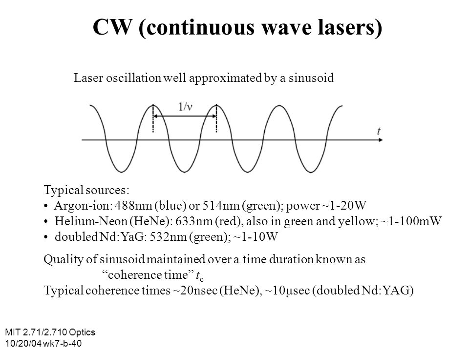 MIT 2.71/2.710 Optics 10/20/04 wk7-b-40 CW (continuous wave lasers) Laser oscillation well approximated by a sinusoid Typical sources: Argon-ion: 488n