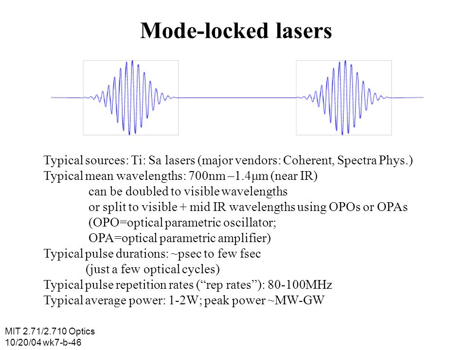 MIT 2.71/2.710 Optics 10/20/04 wk7-b-46 Mode-locked lasers Typical sources: Ti: Sa lasers (major vendors: Coherent, Spectra Phys.) Typical mean wavele