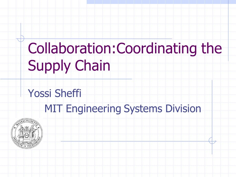 Collaboration:Coordinating the Supply Chain Yossi Sheffi MIT Engineering Systems Division