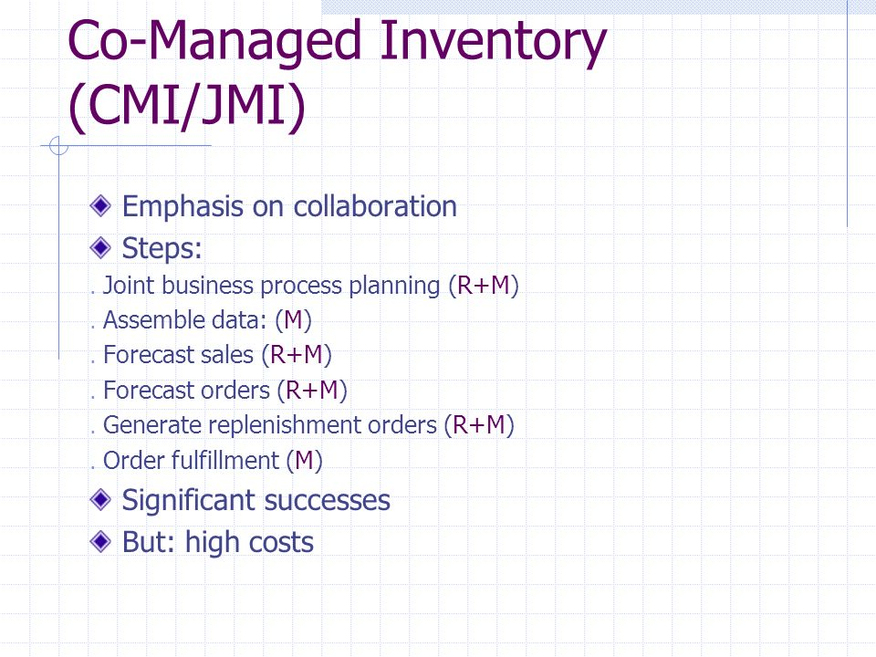 Co-Managed Inventory (CMI/JMI) Emphasis on collaboration Steps:. Joint business process planning (R+M). Assemble data: (M). Forecast sales (R+M). Fore