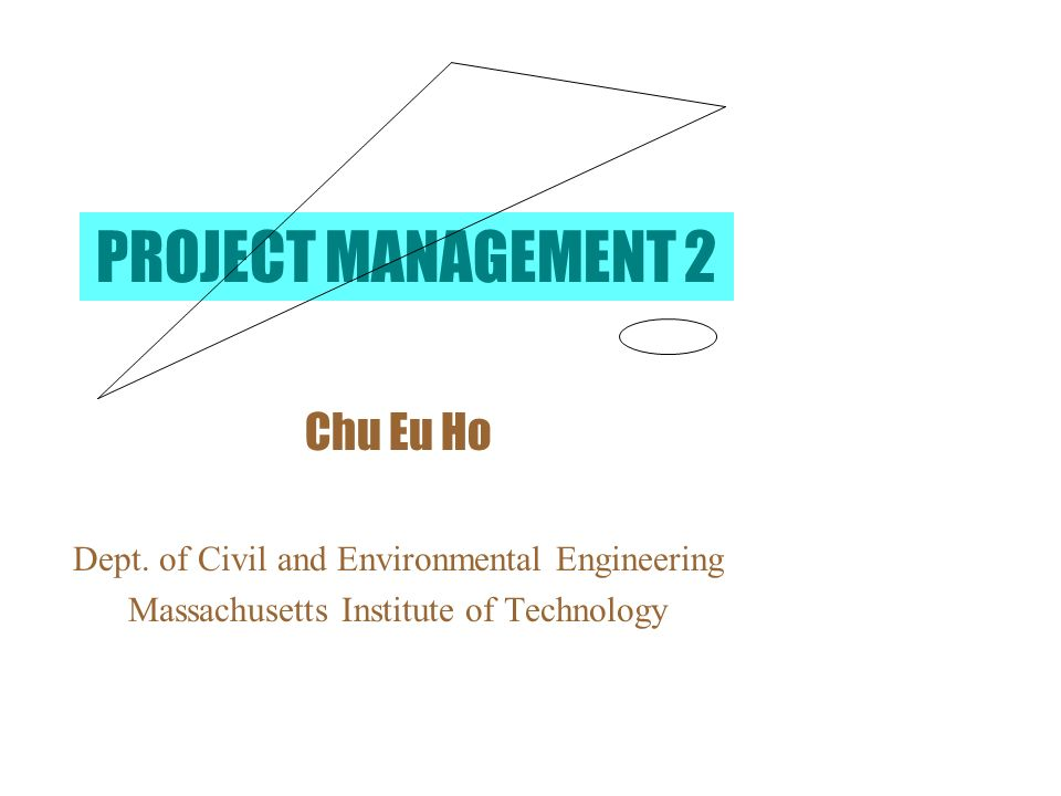 PROJECT MANAGEMENT 2 Chu Eu Ho Dept. of Civil and Environmental Engineering Massachusetts Institute of Technology