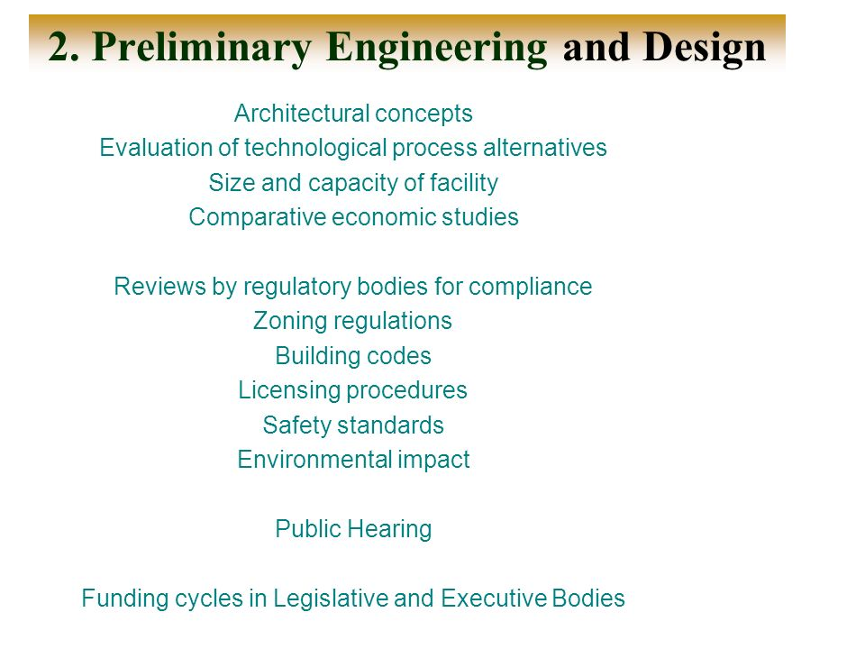 2. Preliminary Engineering and Design Architectural concepts Evaluation of technological process alternatives Size and capacity of facility Comparativ