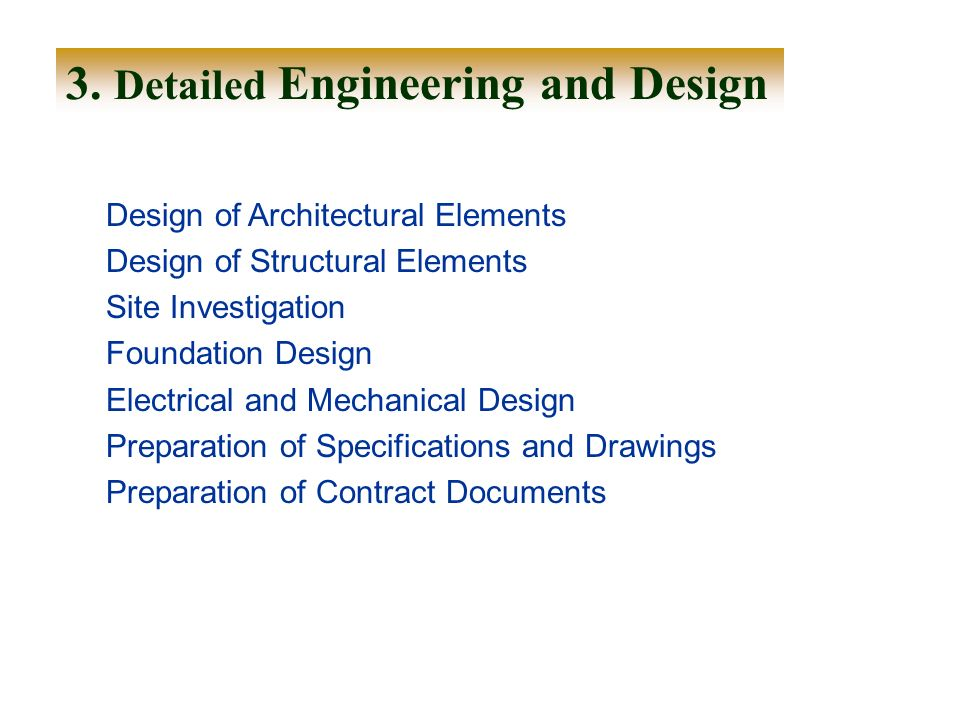 3. Detailed Engineering and Design Design of Architectural Elements Design of Structural Elements Site Investigation Foundation Design Electrical and