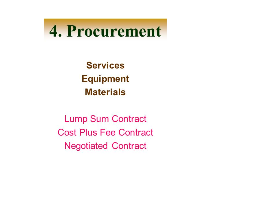Services Equipment Materials Lump Sum Contract Cost Plus Fee Contract Negotiated Contract 4. Procurement
