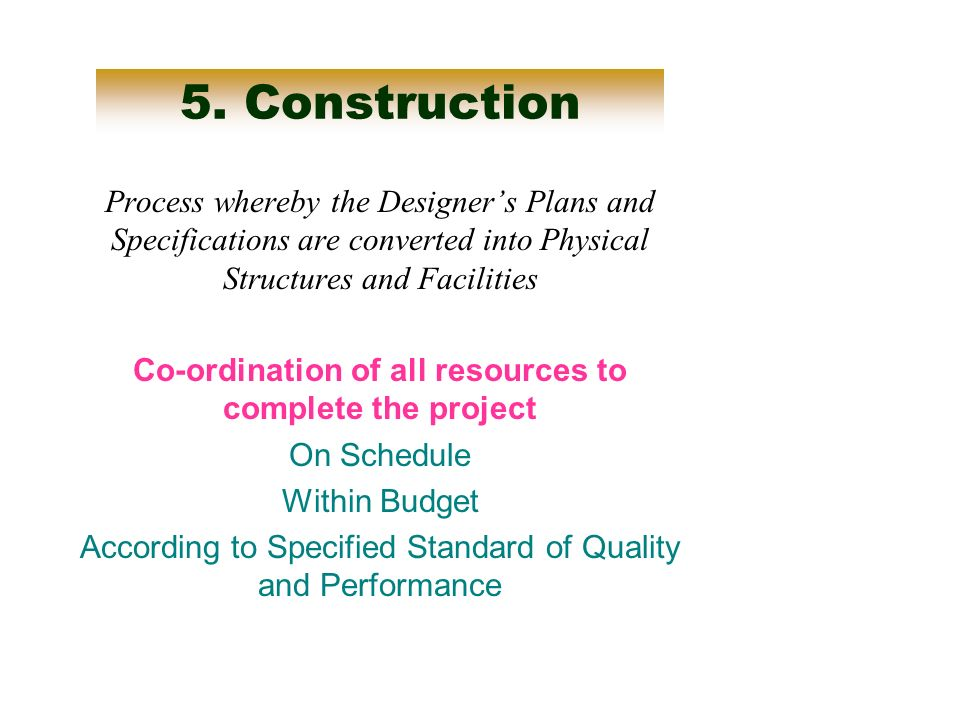 5. Construction Process whereby the Designers Plans and Specifications are converted into Physical Structures and Facilities Co-ordination of all reso