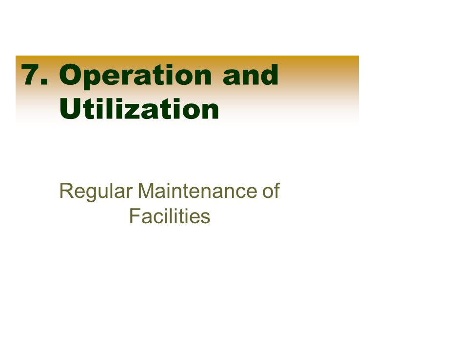 7. Operation and Utilization Regular Maintenance of Facilities