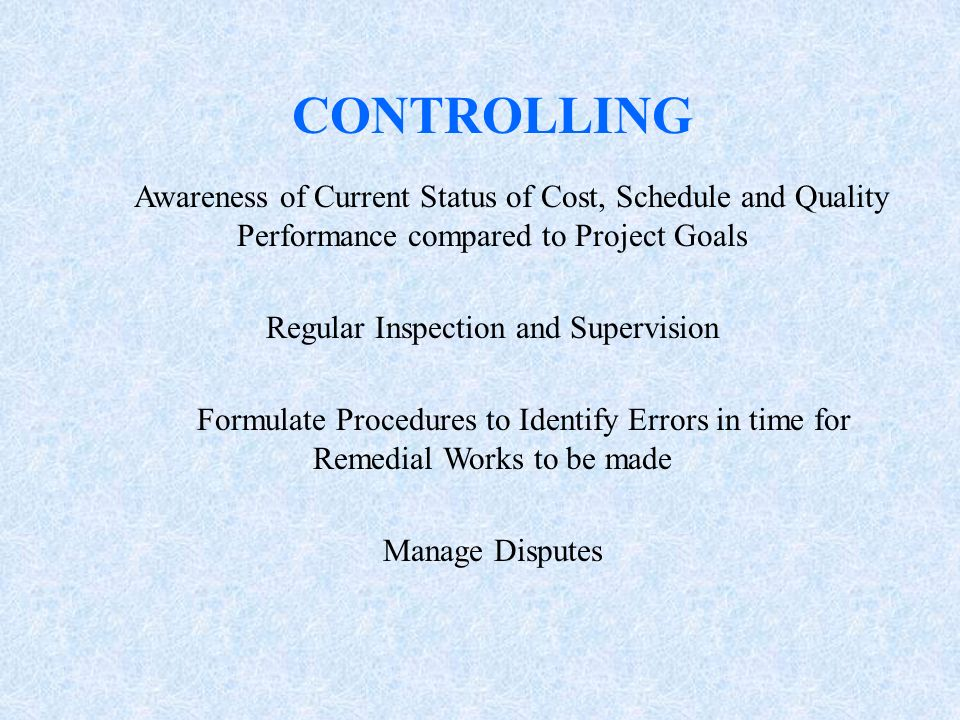 CONTROLLING Awareness of Current Status of Cost, Schedule and Quality Performance compared to Project Goals Regular Inspection and Supervision Formula