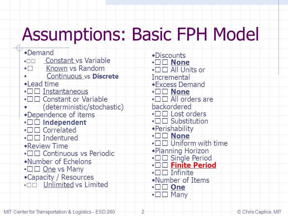Assumptions: Basic FPH Model MIT Center for Transportation & Logistics - ESD.260 2 © Chris Caplice, MIT Demand Constant vs Variable Known vs Random Continuous vs Discrete Lead time Instantaneous Constant or Variable (deterministic/stochastic) Dependence of items Independent Correlated Indentured Review Time Continuous vs Periodic Number of Echelons One vs Many Capacity / Resources Unlimited vs Limited Discounts None All Units or Incremental Excess Demand None All orders are backordered Lost orders Substitution Perishability None Uniform with time Planning Horizon Single Period Finite Period Infinite Number of Items One Many