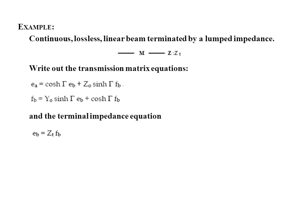 E XAMPLE : Continuous, lossless, linear beam terminated by a lumped impedance. Write out the transmission matrix equations: and the terminal impedance