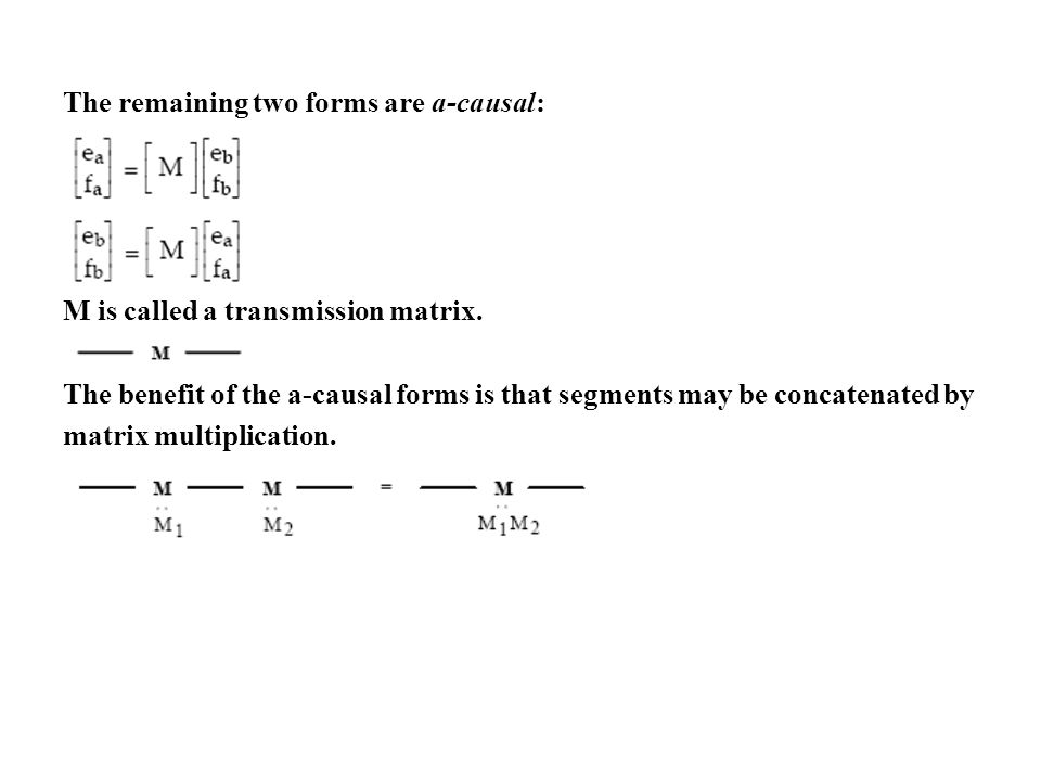 The remaining two forms are a-causal: M is called a transmission matrix. The benefit of the a-causal forms is that segments may be concatenated by mat
