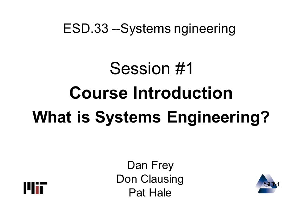 ESD.33 --Systems ngineering Session #1 Course Introduction What is Systems Engineering? Dan Frey Don Clausing Pat Hale