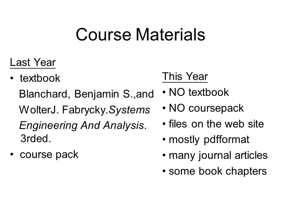 Course Materials Last Year textbook Blanchard, Benjamin S.,and WolterJ. Fabrycky.Systems Engineering And Analysis. 3rded. course pack This Year NO tex
