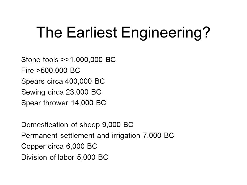 The Earliest Engineering? Stone tools >>1,000,000 BC Fire >500,000 BC Spears circa 400,000 BC Sewing circa 23,000 BC Spear thrower 14,000 BC Domestica