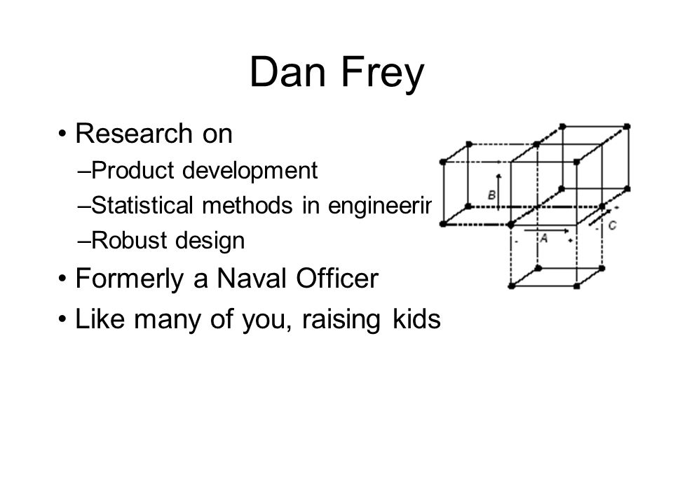 Dan Frey Research on –Product development –Statistical methods in engineering –Robust design Formerly a Naval Officer Like many of you, raising kids