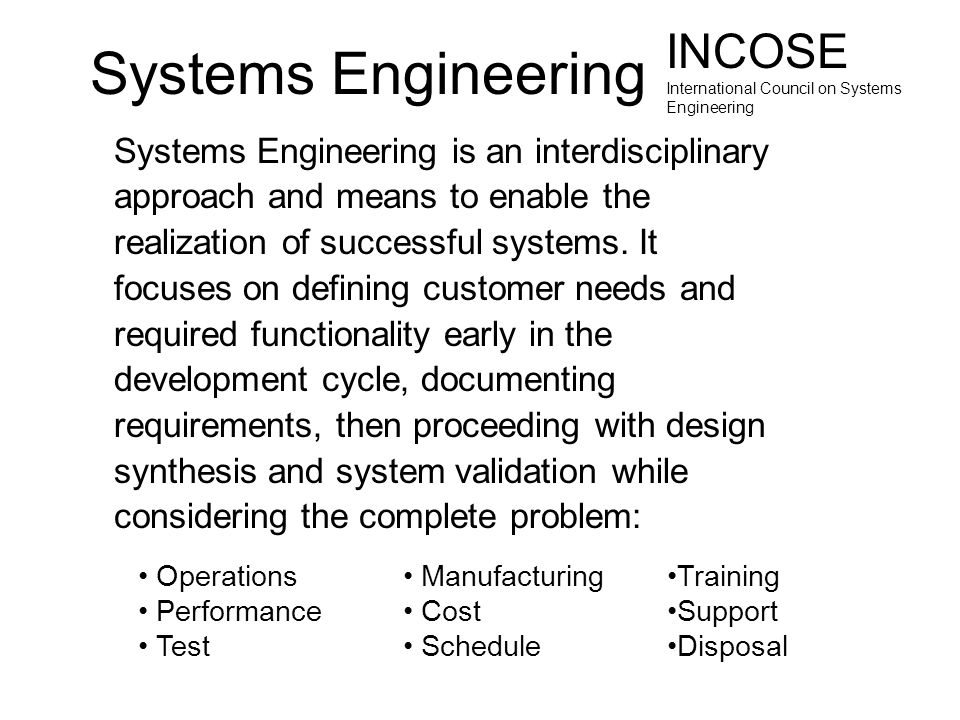 Systems Engineering Systems Engineering is an interdisciplinary approach and means to enable the realization of successful systems. It focuses on defi