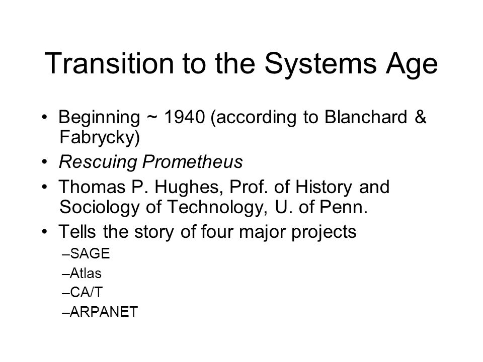 Transition to the Systems Age Beginning ~ 1940 (according to Blanchard & Fabrycky) Rescuing Prometheus Thomas P. Hughes, Prof. of History and Sociolog