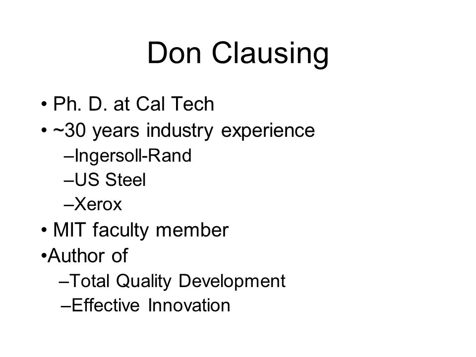 Don Clausing Ph. D. at Cal Tech ~30 years industry experience –Ingersoll-Rand –US Steel –Xerox MIT faculty member Author of –Total Quality Development