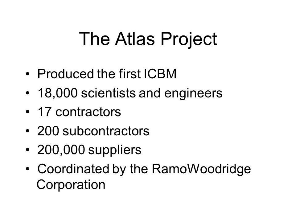 The Atlas Project Produced the first ICBM 18,000 scientists and engineers 17 contractors 200 subcontractors 200,000 suppliers Coordinated by the RamoW