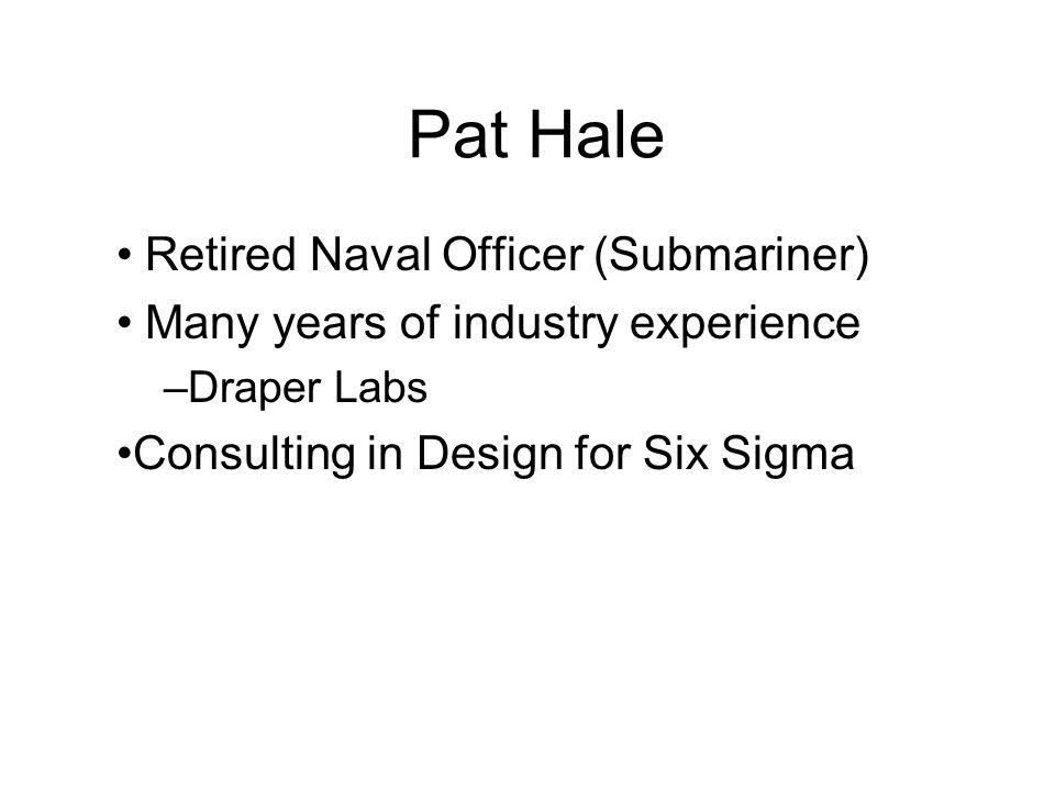 Pat Hale Retired Naval Officer (Submariner) Many years of industry experience –Draper Labs Consulting in Design for Six Sigma