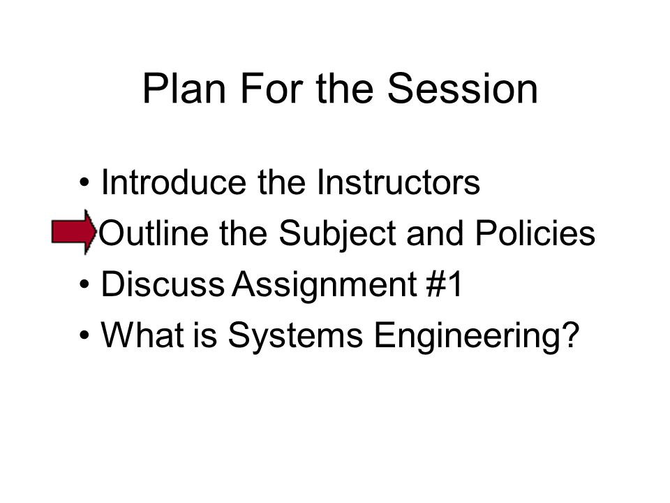 Introduce the Instructors Outline the Subject and Policies Discuss Assignment #1 What is Systems Engineering? Plan For the Session