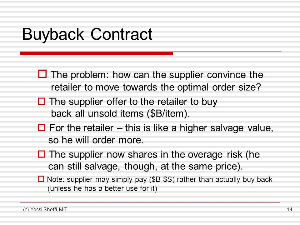 (c) Yossi Sheffi, MIT14 Buyback Contract The problem: how can the supplier convince the retailer to move towards the optimal order size.