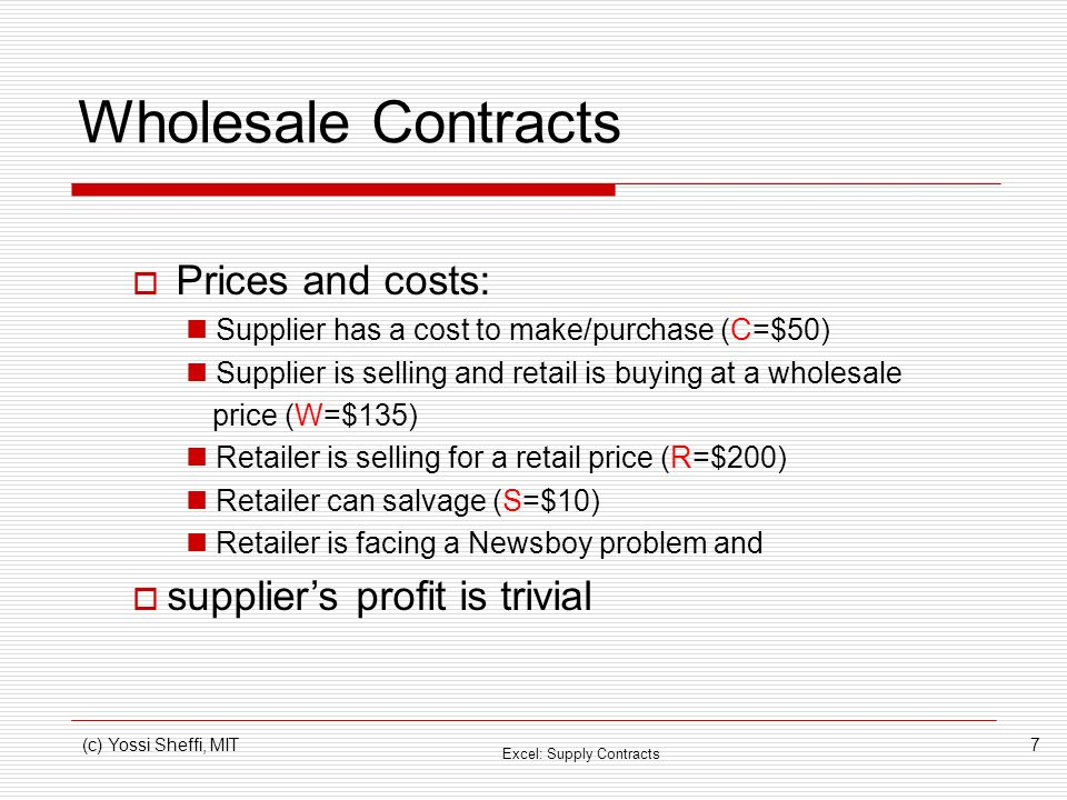 (c) Yossi Sheffi, MIT7 Wholesale Contracts Prices and costs: Supplier has a cost to make/purchase (C=$50) Supplier is selling and retail is buying at a wholesale price (W=$135) Retailer is selling for a retail price (R=$200) Retailer can salvage (S=$10) Retailer is facing a Newsboy problem and suppliers profit is trivial Excel: Supply Contracts