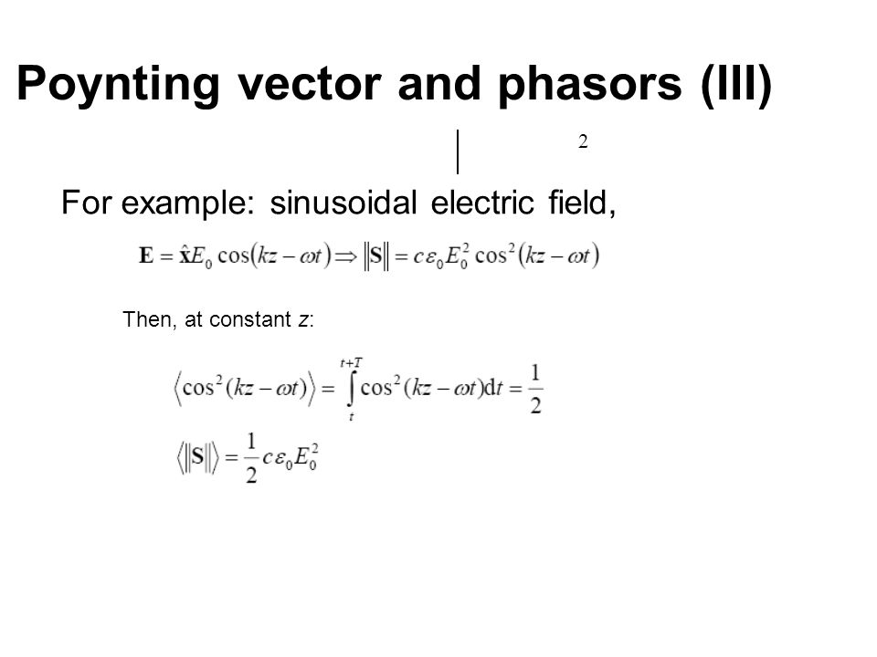 Poynting vector and phasors (III) 2 For example: sinusoidal electric field, Then, at constant z: