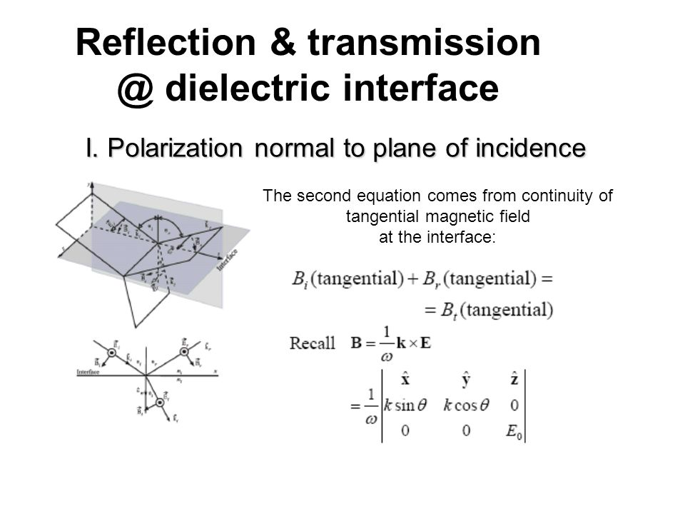 Reflection & transmission @ dielectric interface I. Polarization normal to plane of incidence The second equation comes from continuity of tangential
