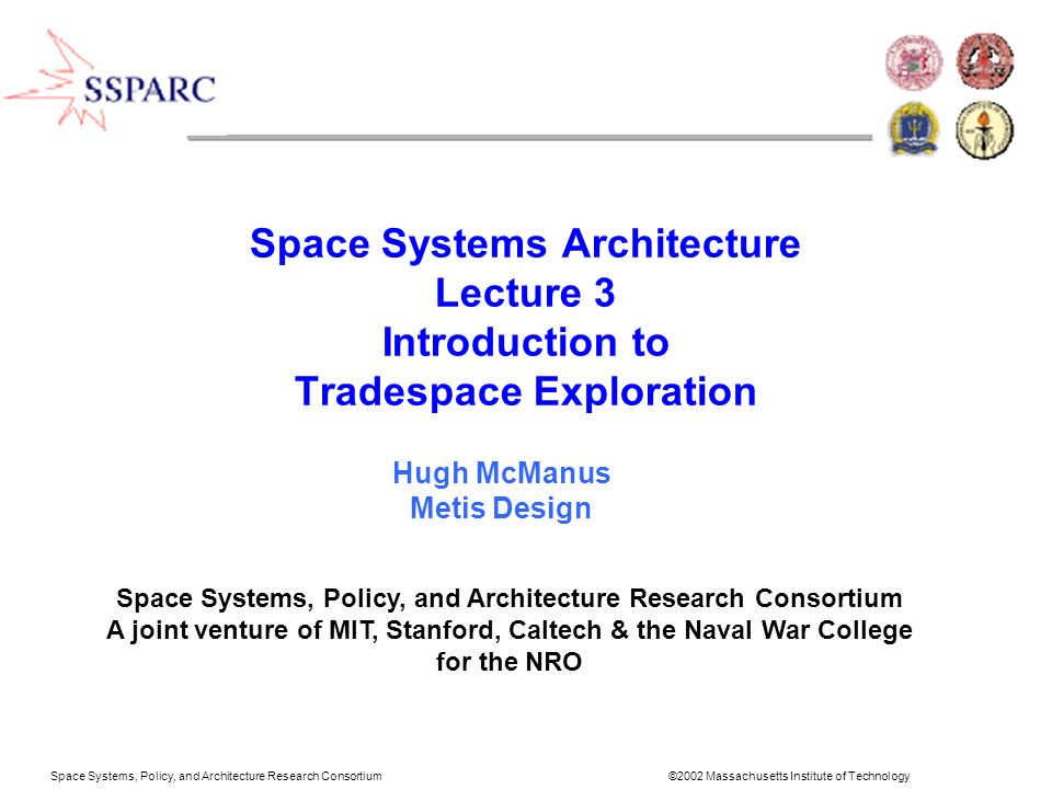 Space Systems, Policy, and Architecture Research Consortium ©2002 Massachusetts Institute of Technology Scoping-Iteration/evolution Swarm type Concept type Swarm perigee altitude Swarm perigee altitude # sats/swarm # sats/swarm Swarm apogee altitude Swarm apogee altitude # swarms # swarms per plane # sats/swarm # sats/swarm Swarm orbit # orbital planes # subplanes/swarm # subplanes/swarm Intra-swarm orbit Swarm altitude # suborbits/subplane # suborbits/subplane Instrument type Swarm orientation Yaw angle of subplanes Yaw angle of subplanes # instruments/sat Swarm geometry Max sat separation Max sat separation TT&C scheme Separation within swarm Mothership (yes/no) Ground station Mothership (yes/no) Mission lifetime Position control scheme Processing scheme Latitude of interest