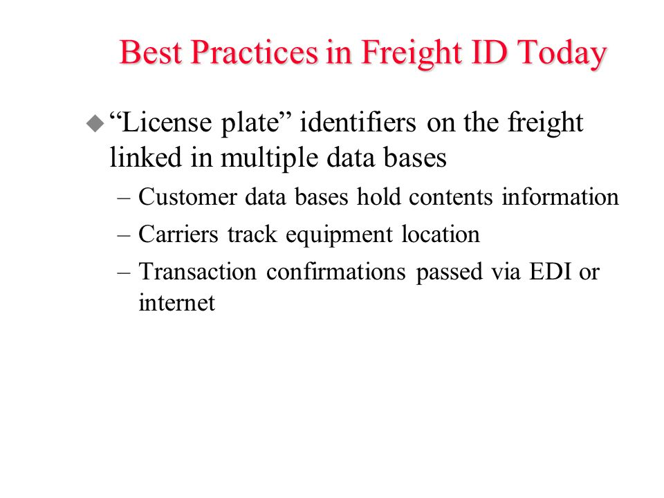 u License plate identifiers on the freight linked in multiple data bases –Customer data bases hold contents information –Carriers track equipment location –Transaction confirmations passed via EDI or internet Best Practices in Freight ID Today
