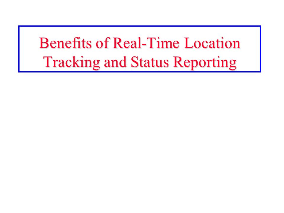 Benefits of Real-Time Location Tracking and Status Reporting