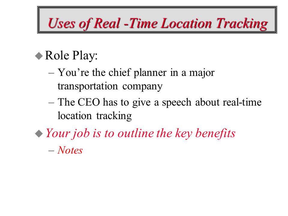 Uses of Real -Time Location Tracking u Role Play: –Youre the chief planner in a major transportation company –The CEO has to give a speech about real-time location tracking u Your job is to outline the key benefits –Notes